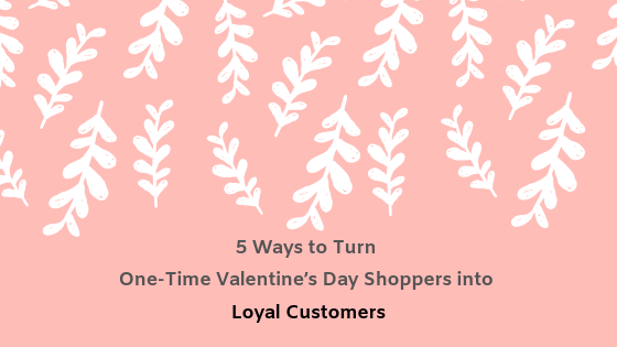 5 Ways to Turn One-Time Valentine's Day Shoppers into Loyal Customers